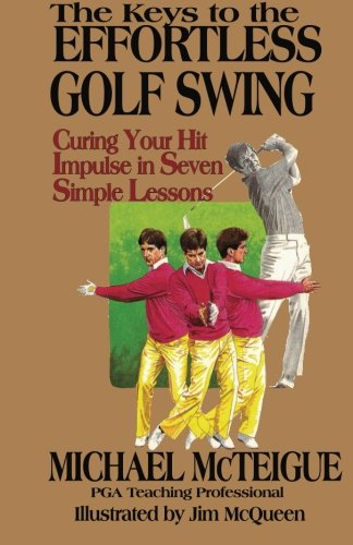 The Keys to the Effortless Golf Swing: Curing Your Hit Impulse in Seven Simple Lessons (Golf Instruction for Beginner and Intermediate Golfers) (Volume 1)